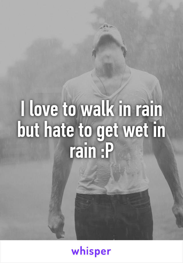 I love to walk in rain but hate to get wet in rain :P