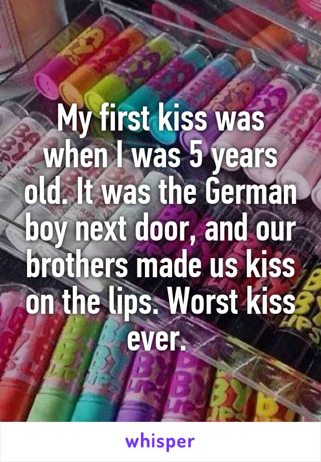 My first kiss was when I was 5 years old. It was the German boy next door, and our brothers made us kiss on the lips. Worst kiss ever.
