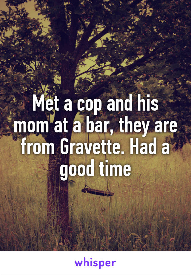 Met a cop and his mom at a bar, they are from Gravette. Had a good time