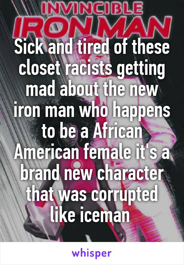 Sick and tired of these closet racists getting mad about the new iron man who happens to be a African American female it's a brand new character that was corrupted like iceman
