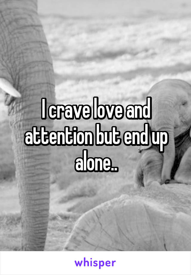 I crave love and attention but end up alone..