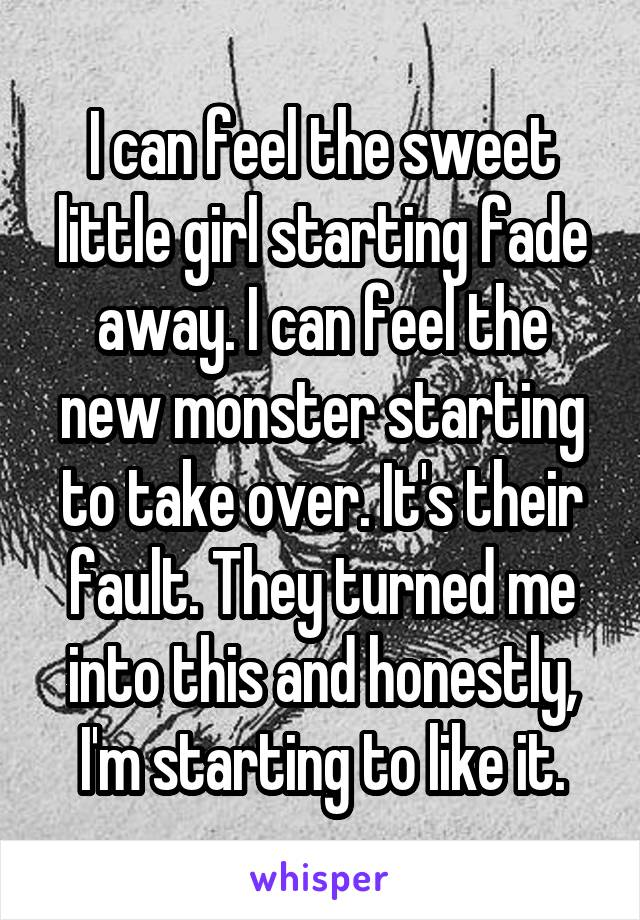 I can feel the sweet little girl starting fade away. I can feel the new monster starting to take over. It's their fault. They turned me into this and honestly, I'm starting to like it.