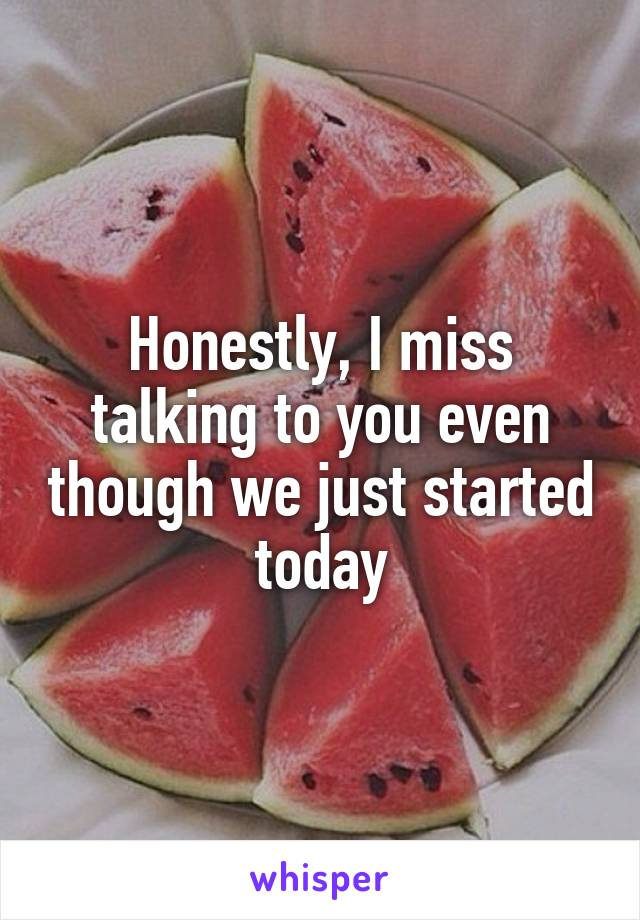 Honestly, I miss talking to you even though we just started today