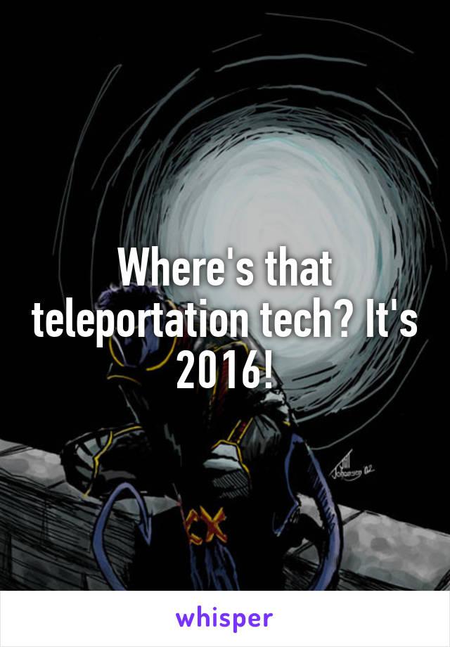 Where's that teleportation tech? It's 2016!