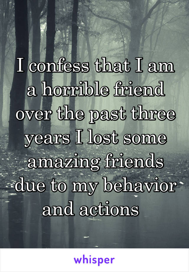I confess that I am a horrible friend over the past three years I lost some amazing friends due to my behavior and actions