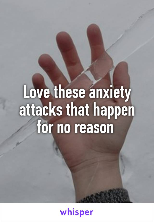 Love these anxiety attacks that happen for no reason