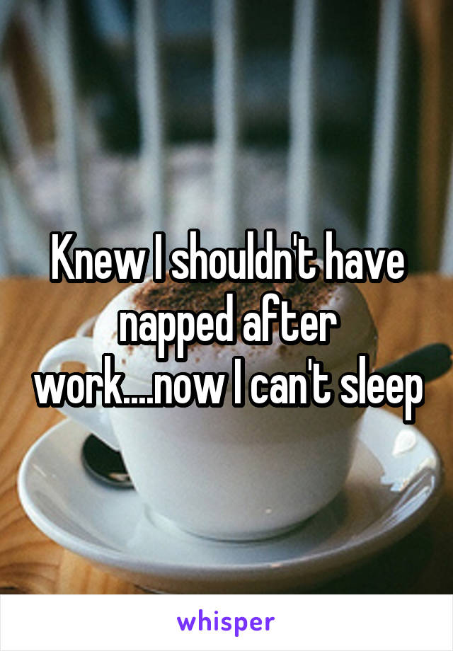 Knew I shouldn't have napped after work....now I can't sleep
