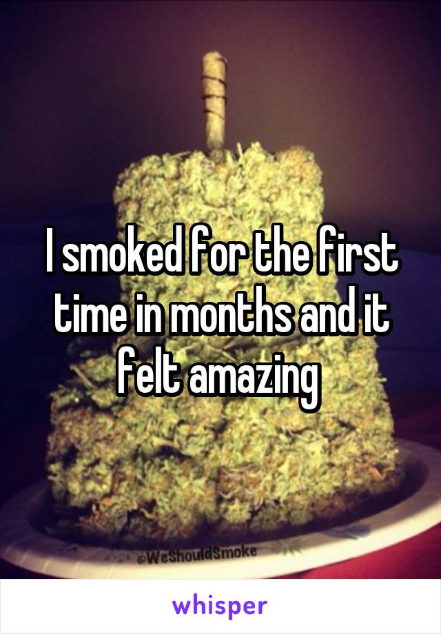 I smoked for the first time in months and it felt amazing