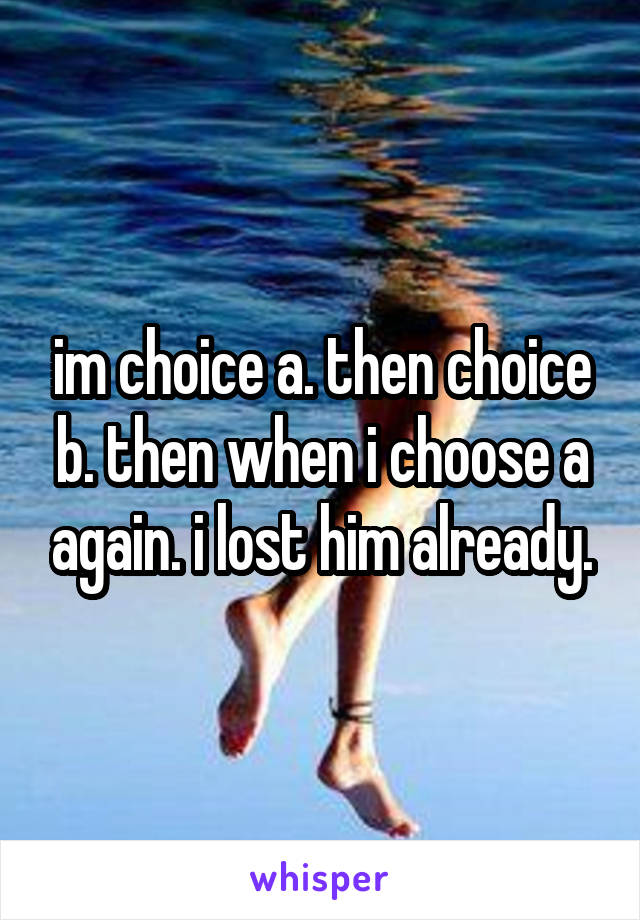 im choice a. then choice b. then when i choose a again. i lost him already.