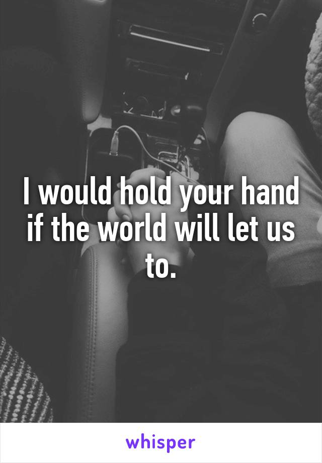 I would hold your hand if the world will let us to.