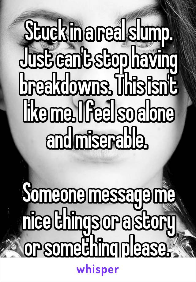 Stuck in a real slump. Just can't stop having breakdowns. This isn't like me. I feel so alone and miserable.   Someone message me nice things or a story or something please.