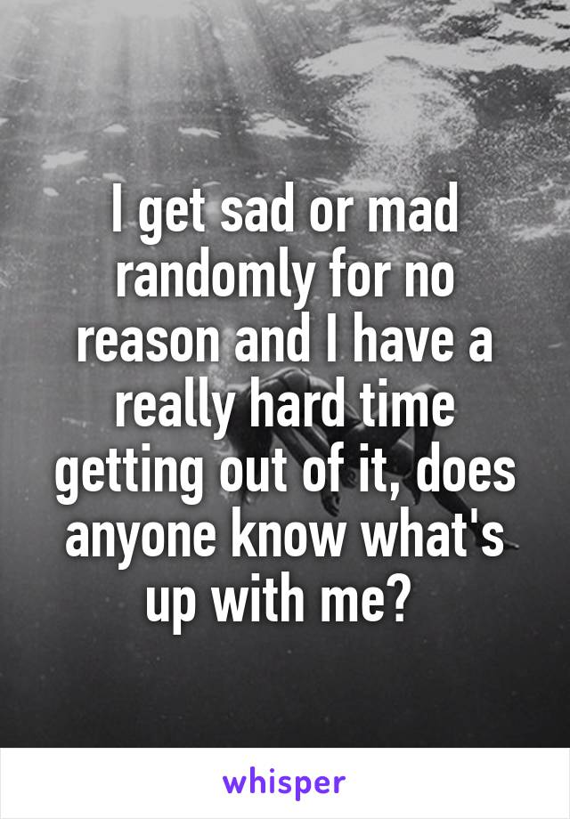 I get sad or mad randomly for no reason and I have a really hard time getting out of it, does anyone know what's up with me?