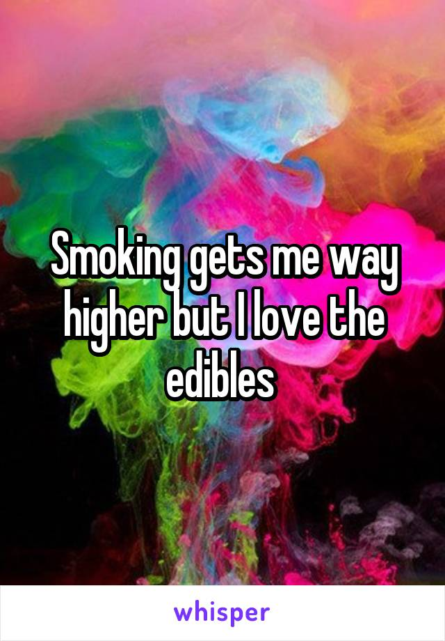 Smoking gets me way higher but I love the edibles