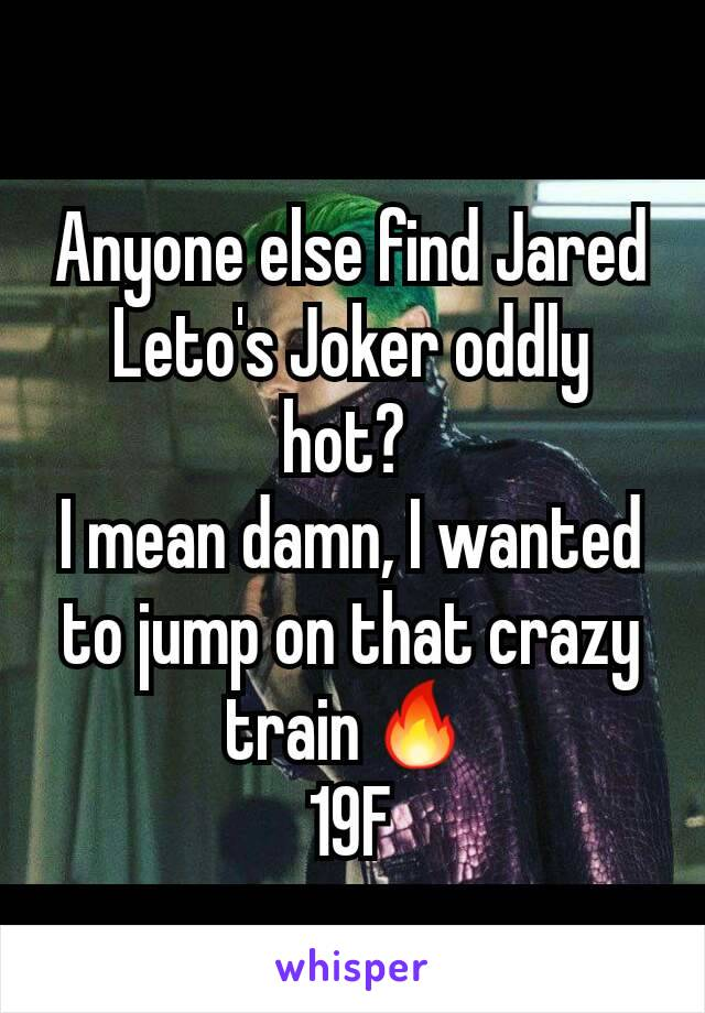 Anyone else find Jared Leto's Joker oddly hot?  I mean damn, I wanted to jump on that crazy train🔥 19F