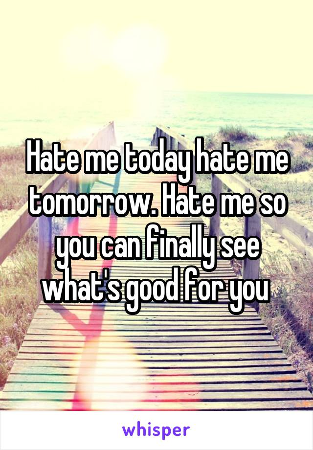 Hate me today hate me tomorrow. Hate me so you can finally see what's good for you