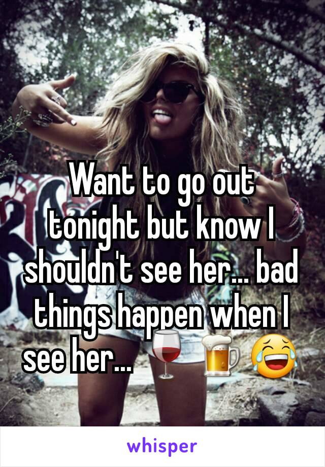 Want to go out tonight but know I shouldn't see her... bad things happen when I see her... 🍷🍺😂