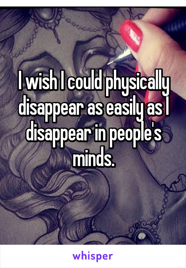 I wish I could physically disappear as easily as I disappear in people's minds.