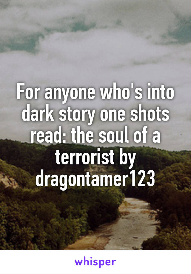 For anyone who's into dark story one shots read: the soul of a terrorist by dragontamer123