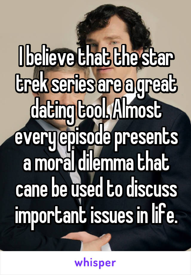 I believe that the star trek series are a great dating tool. Almost every episode presents a moral dilemma that cane be used to discuss important issues in life.