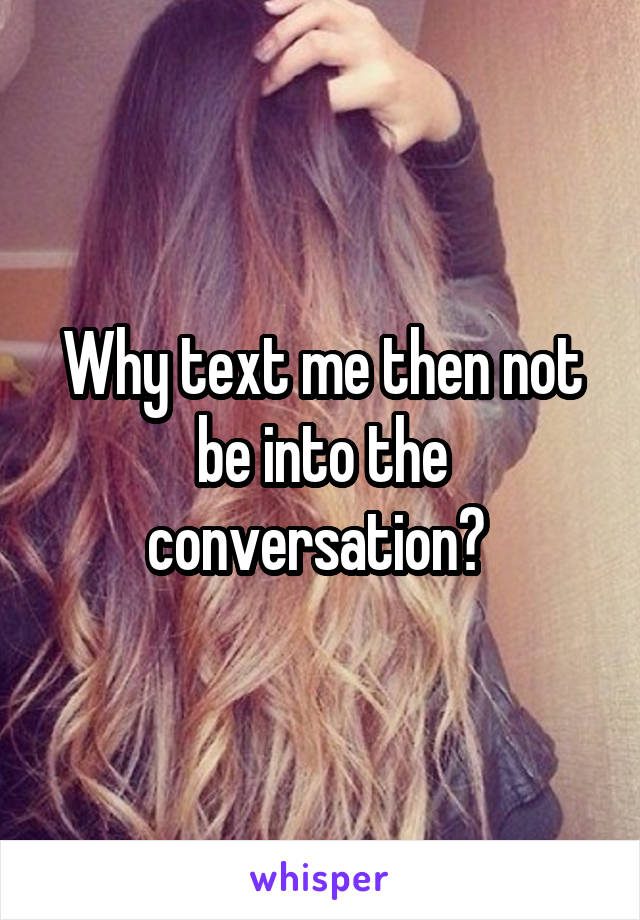 Why text me then not be into the conversation?