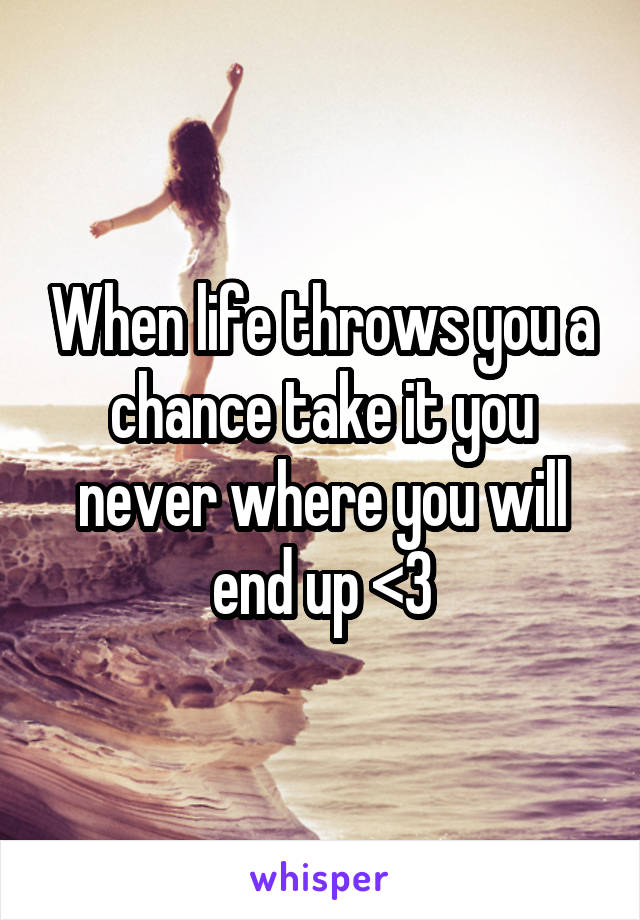 When life throws you a chance take it you never where you will end up <3