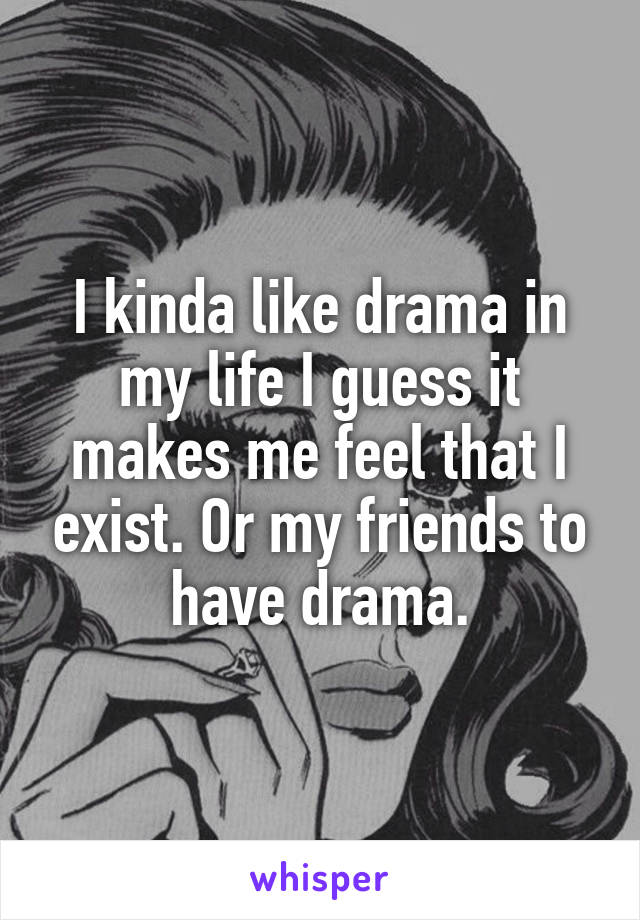 I kinda like drama in my life I guess it makes me feel that I exist. Or my friends to have drama.