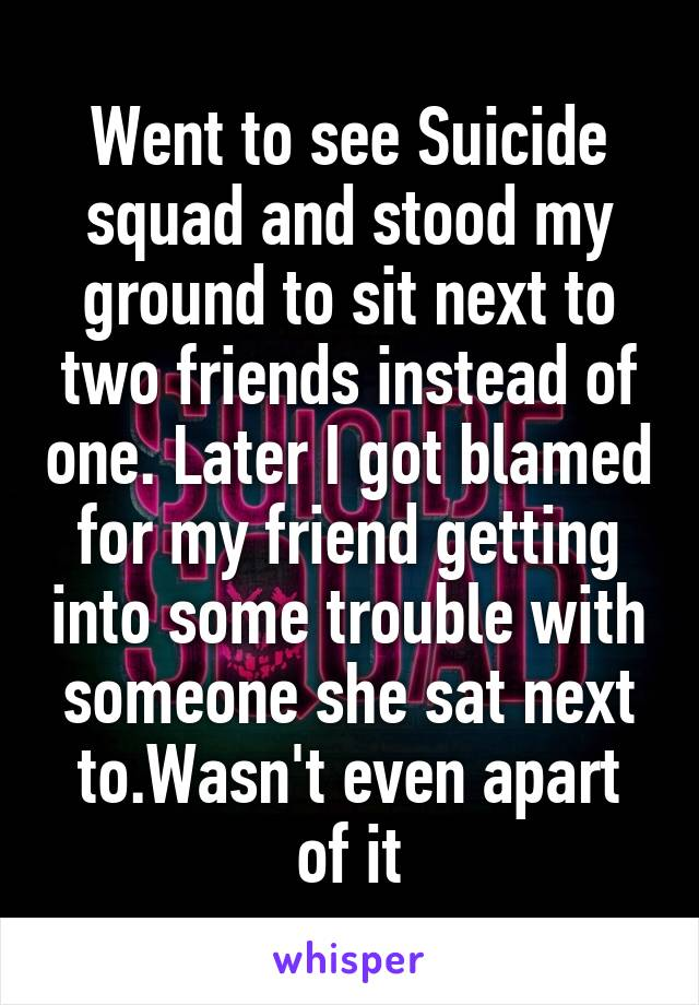 Went to see Suicide squad and stood my ground to sit next to two friends instead of one. Later I got blamed for my friend getting into some trouble with someone she sat next to.Wasn't even apart of it