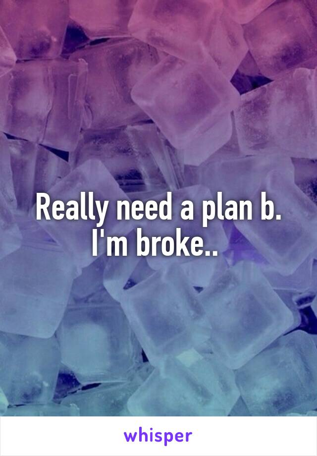 Really need a plan b. I'm broke..