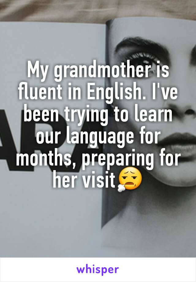 My grandmother is fluent in English. I've been trying to learn our language for months, preparing for her visit😧