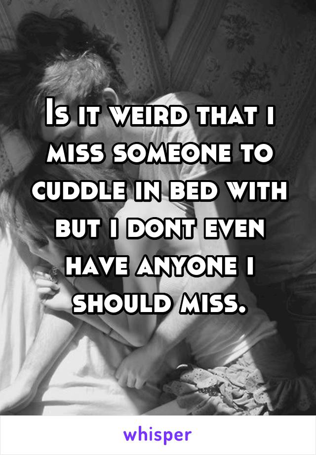 Is it weird that i miss someone to cuddle in bed with but i dont even have anyone i should miss.