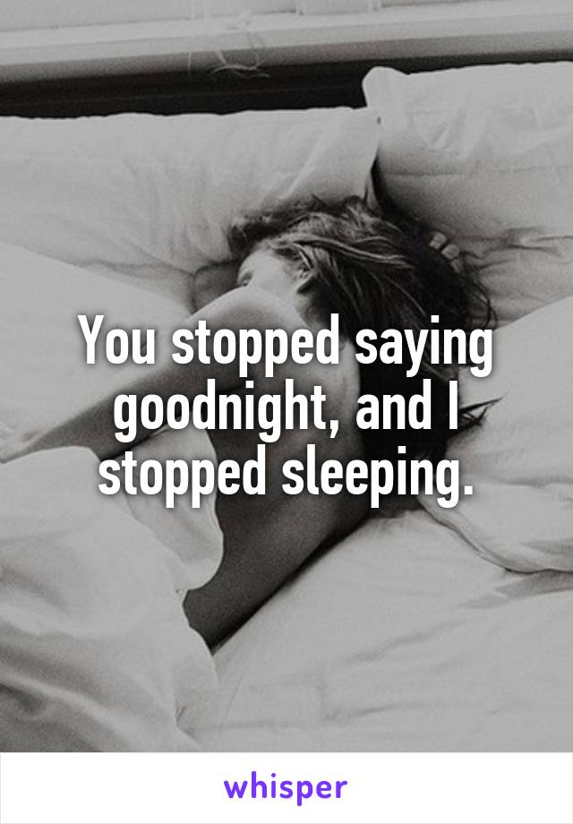 You stopped saying goodnight, and I stopped sleeping.