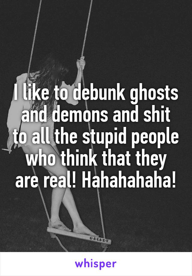 I like to debunk ghosts and demons and shit to all the stupid people who think that they are real! Hahahahaha!