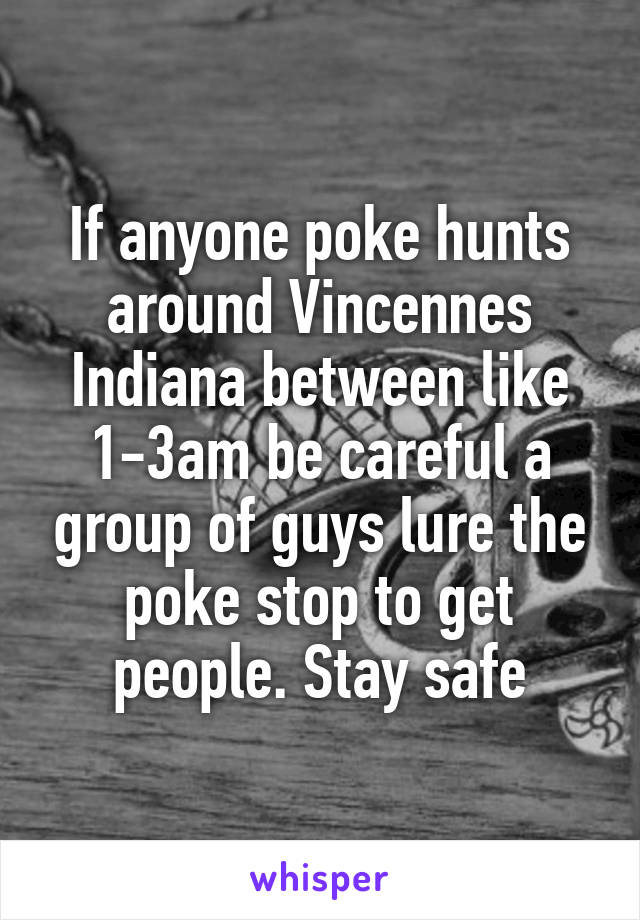 If anyone poke hunts around Vincennes Indiana between like 1-3am be careful a group of guys lure the poke stop to get people. Stay safe