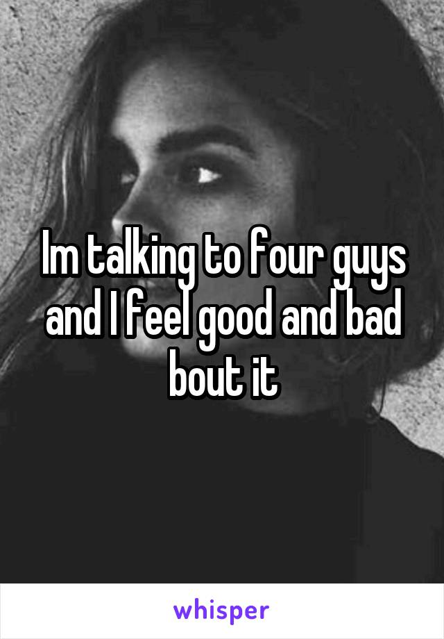 Im talking to four guys and I feel good and bad bout it