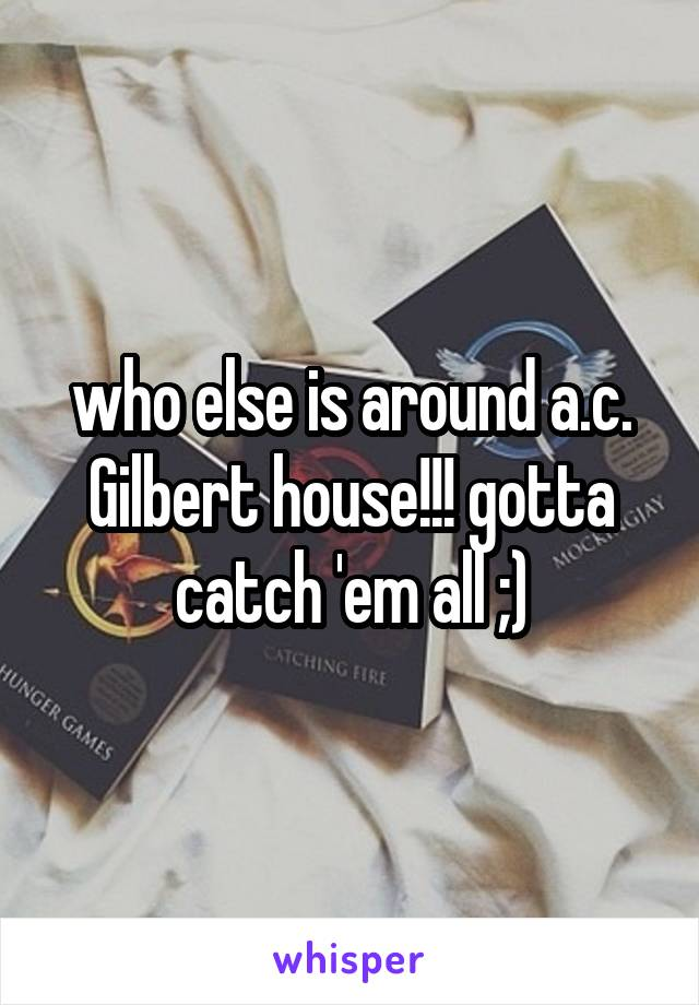 who else is around a.c. Gilbert house!!! gotta catch 'em all ;)