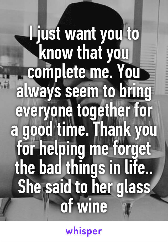 I just want you to know that you complete me. You always seem to bring everyone together for a good time. Thank you for helping me forget the bad things in life.. She said to her glass of wine