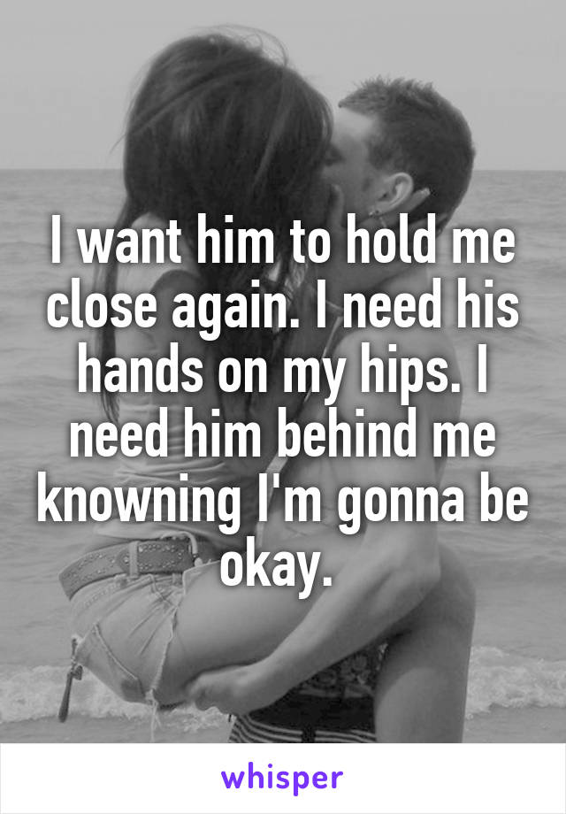 I want him to hold me close again. I need his hands on my hips. I need him behind me knowning I'm gonna be okay.