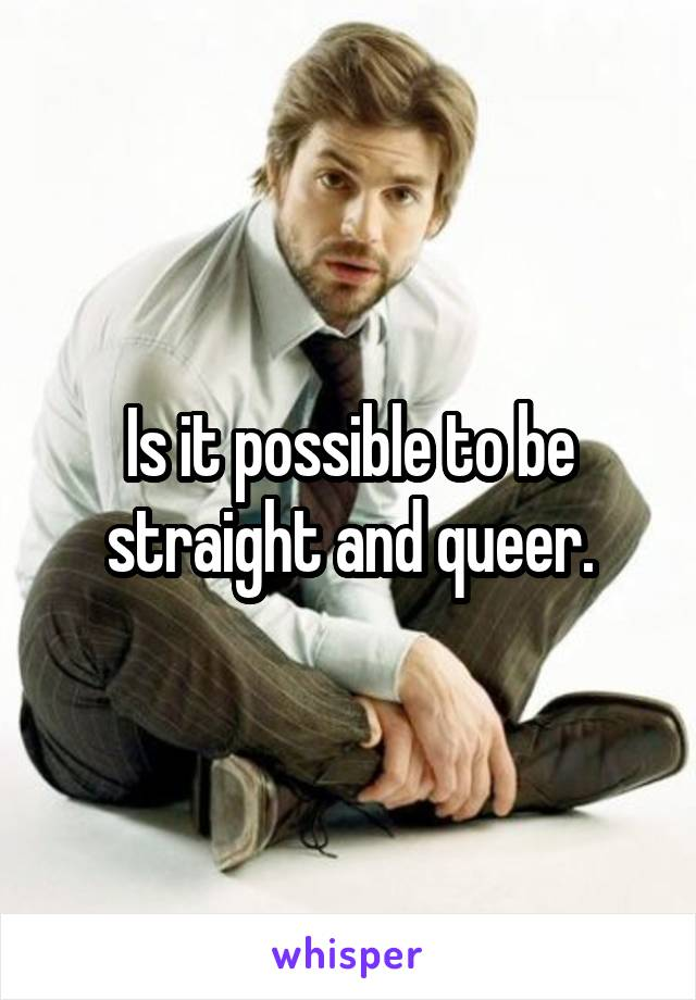 Is it possible to be straight and queer.