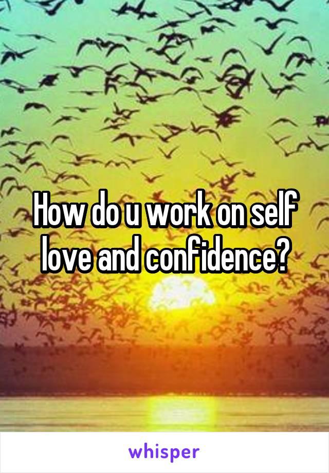 How do u work on self love and confidence?