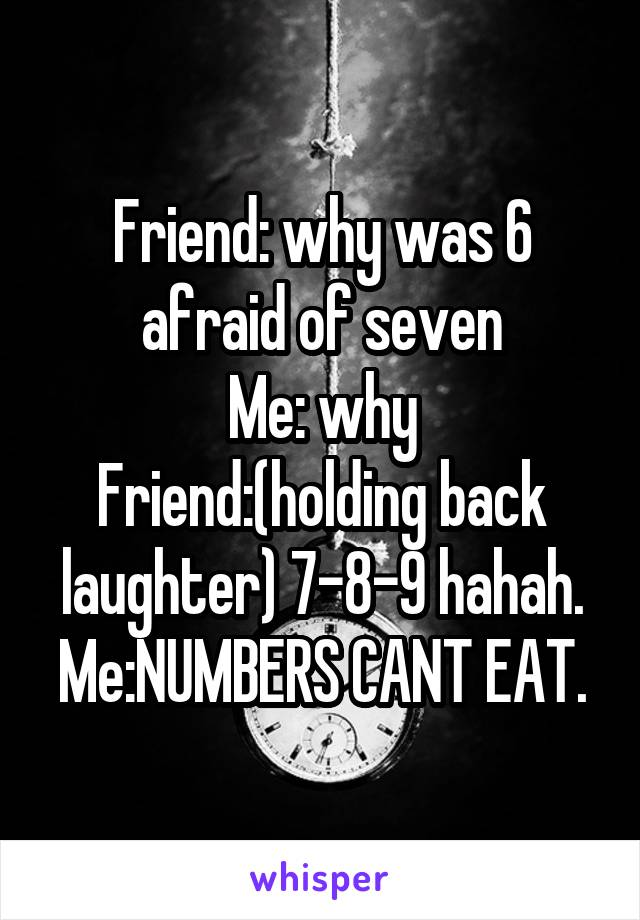 Friend: why was 6 afraid of seven Me: why Friend:(holding back laughter) 7-8-9 hahah. Me:NUMBERS CANT EAT.