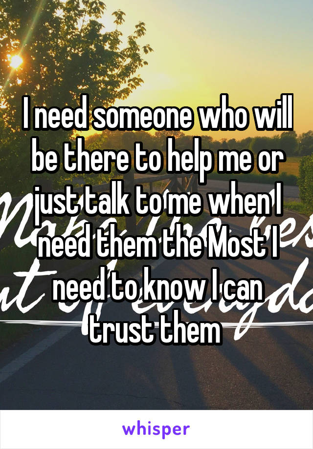 I need someone who will be there to help me or just talk to me when I need them the Most I need to know I can trust them