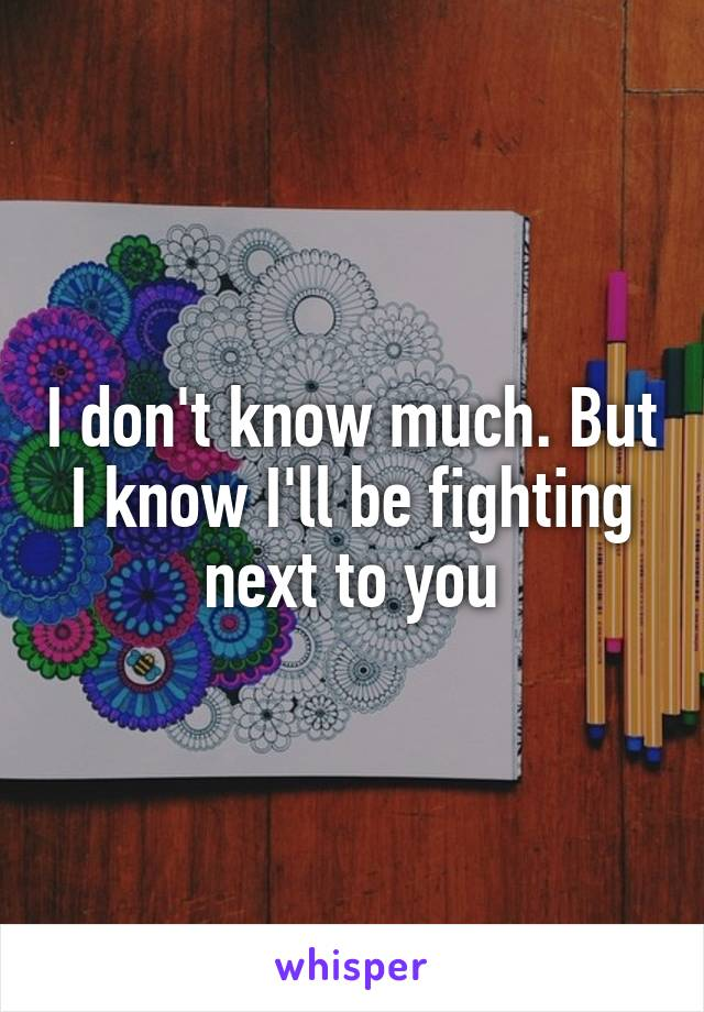 I don't know much. But I know I'll be fighting next to you