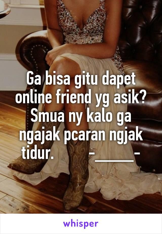 Ga bisa gitu dapet online friend yg asik? Smua ny kalo ga ngajak pcaran ngjak tidur.         -____-