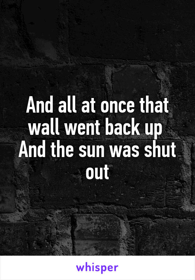 And all at once that wall went back up  And the sun was shut out