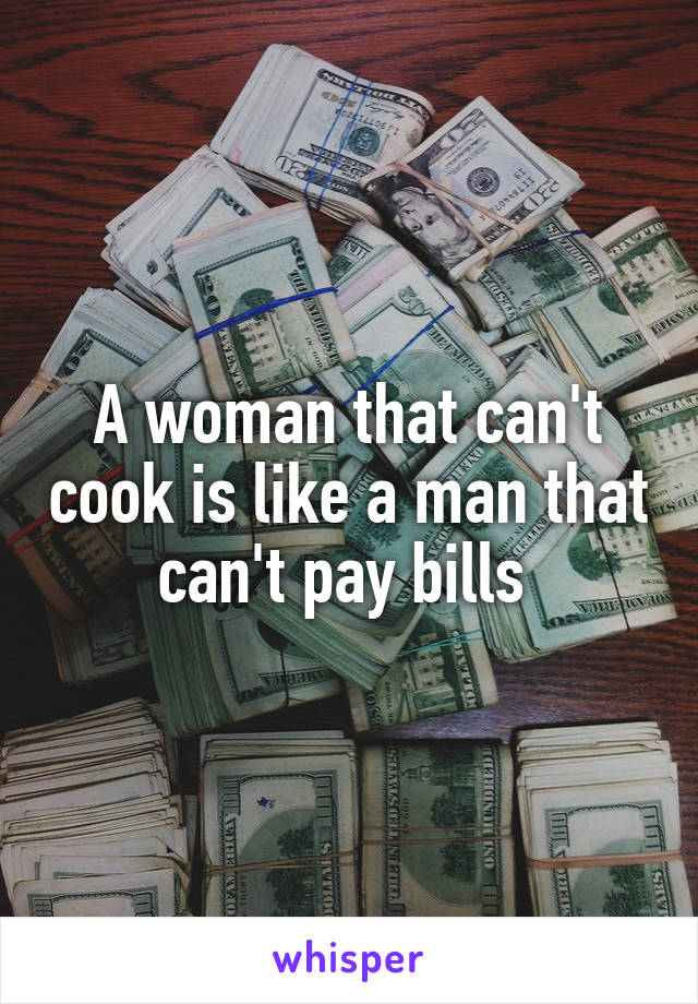 A woman that can't cook is like a man that can't pay bills