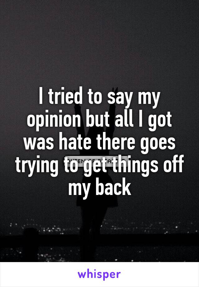I tried to say my opinion but all I got was hate there goes trying to get things off my back