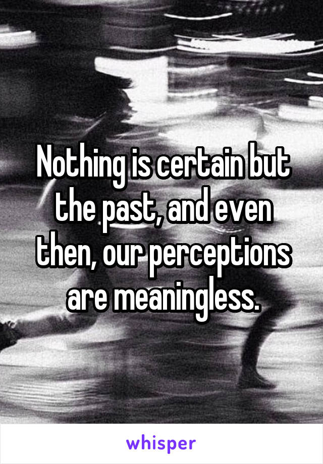 Nothing is certain but the past, and even then, our perceptions are meaningless.