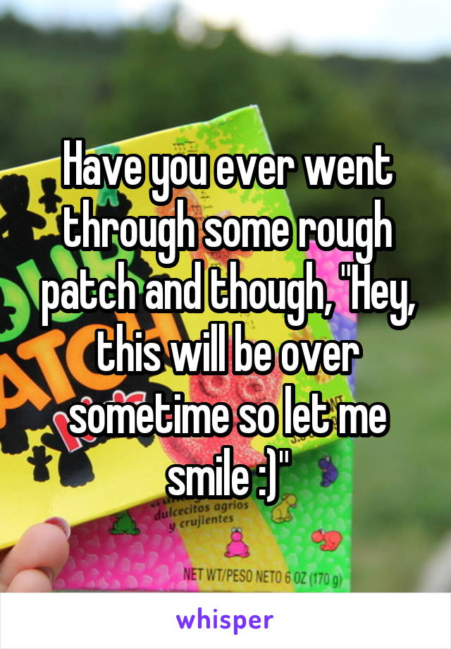 """Have you ever went through some rough patch and though, """"Hey, this will be over sometime so let me smile :)"""""""