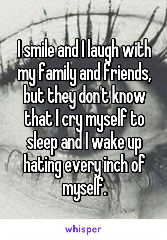 I smile and I laugh with my family and friends, but they don't know that I cry myself to sleep and I wake up hating every inch of myself.