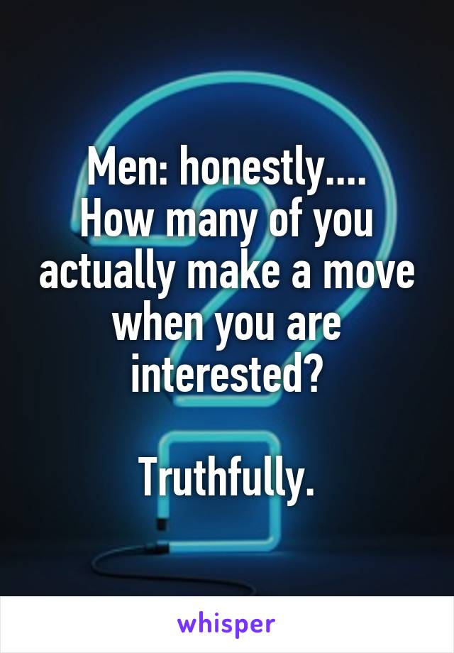 Men: honestly.... How many of you actually make a move when you are interested?  Truthfully.